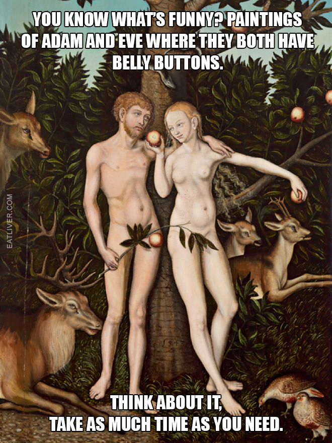 Paintings of Adam and Eve where they both have belly buttons. Think about it, take as much time as you need.