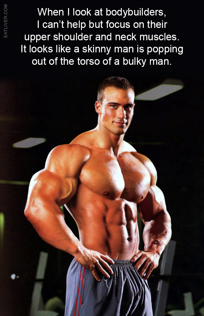 When I look at bodybuilders, I can't help but focus on their upper shoulder and neck muscles. It looks like a skinny man is popping out of the torso of a bulky man.