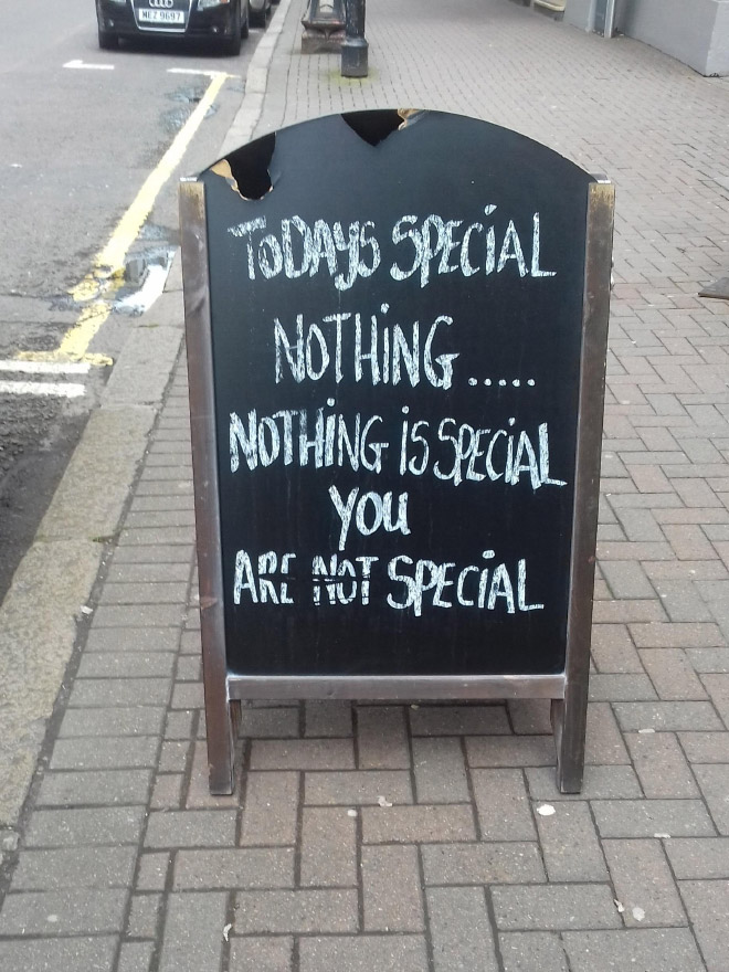 Today's special: nothing... nothing is special, you are not special.