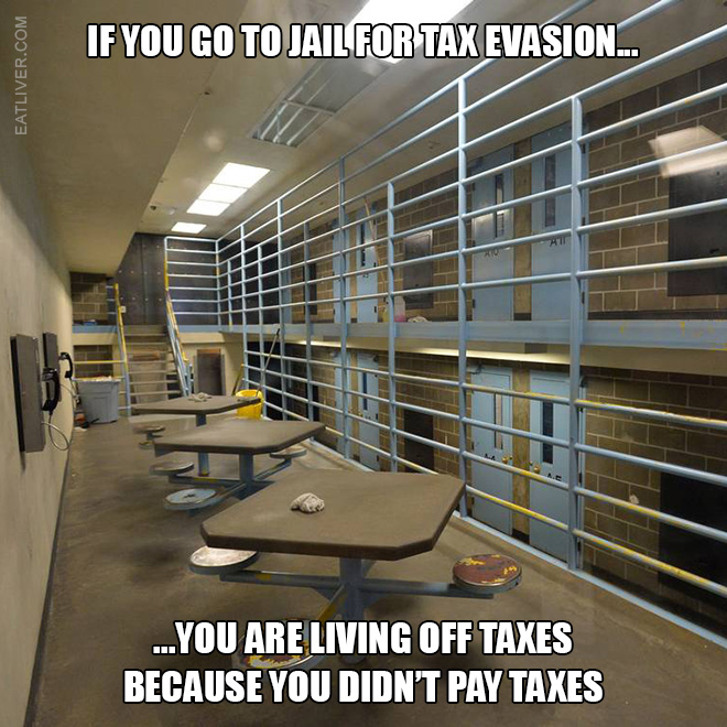 If you go to jail for tax evasion you are living off taxes because you didn't pay taxes.