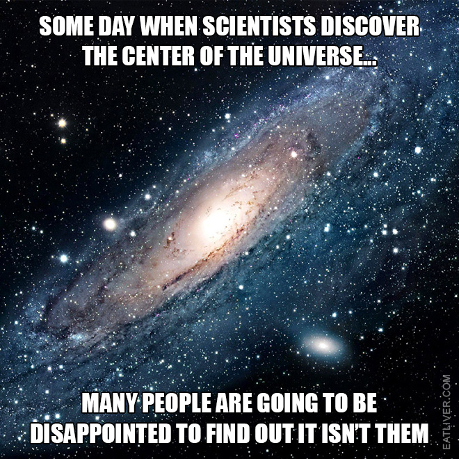 Some day when scientists discover the center of the universe, many people are going to be disappointed to find out it isn't them.