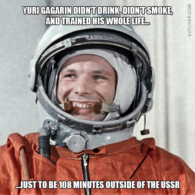 Yuri Gagarin didn't drink, didn't smoke, and trained his whole life just to be 108 minutes outside of the USSR.