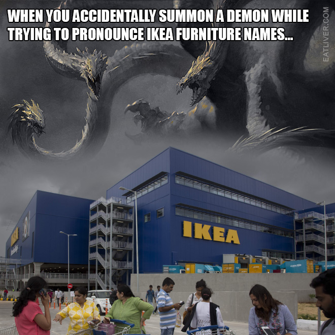 When you accidentally summon a demon while trying to pronounce IKEA furniture names...