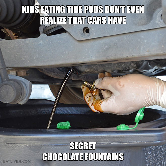 Kids eating Tide pods don't even realize that cars have secret chocolate fountains.