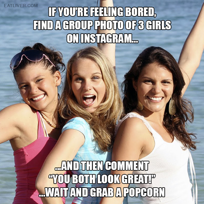 """Find a group photo of 3 girls on Instagram and then comment """"you both look great!"""" ...wait and grab a popcorn."""