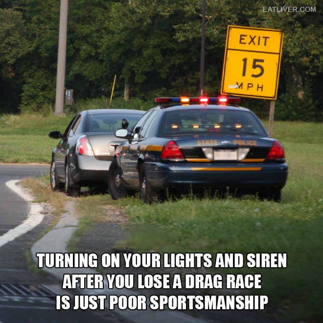 Turning on your lights and siren after you lose a drag race is just poor sportsmanship.