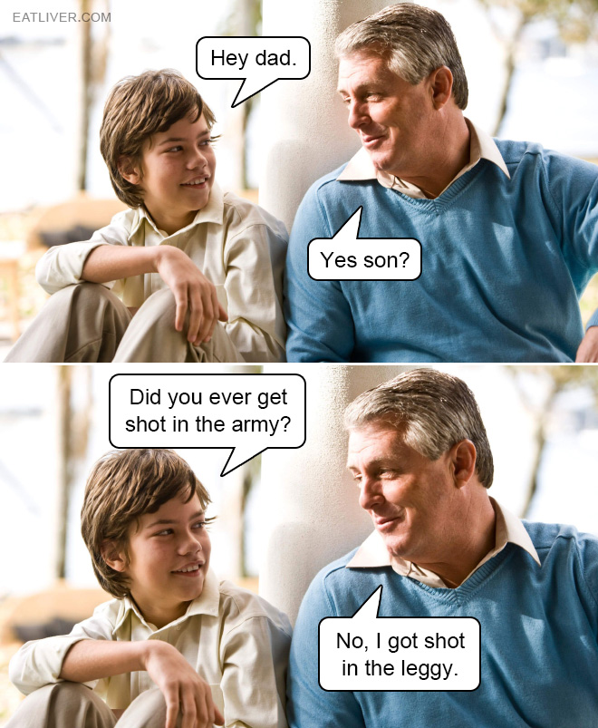 So dad... Did you get shot in the army?