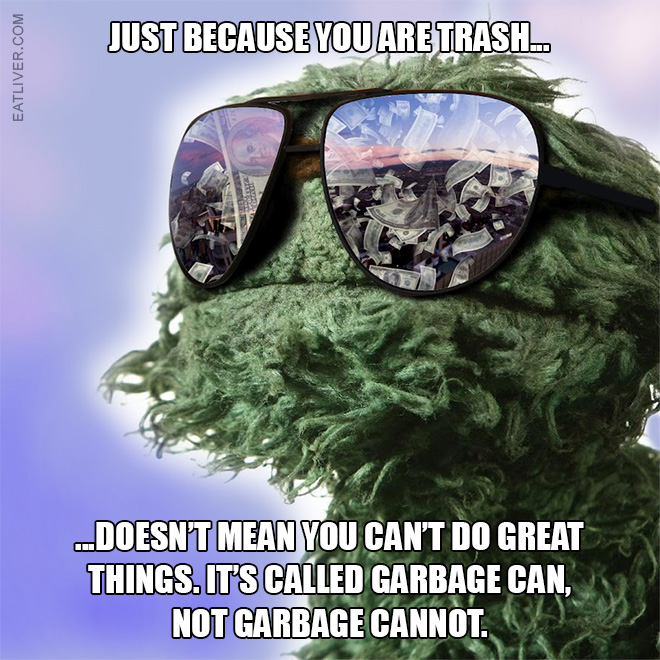 Just because you're trash doesn't mean you can't do great things. It's called garbage can, not garbage cannot.