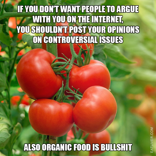If you don't want people to argue with you on the Internet then you shouldn't post your opinions on controversial issues. Also organic food is bullshit.