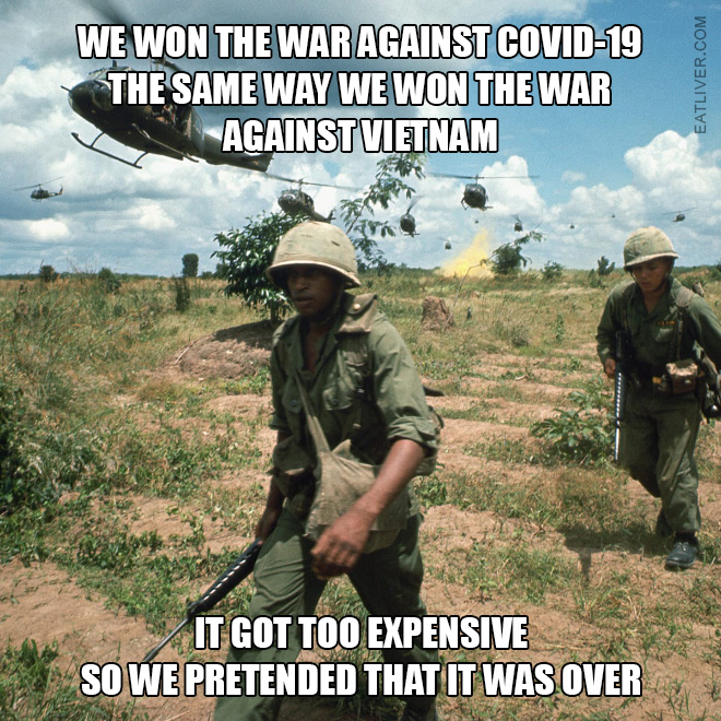 We won the war against Coronavirus the same way we won the war against Vietnam. It got too expensive so we pretended that it was over.