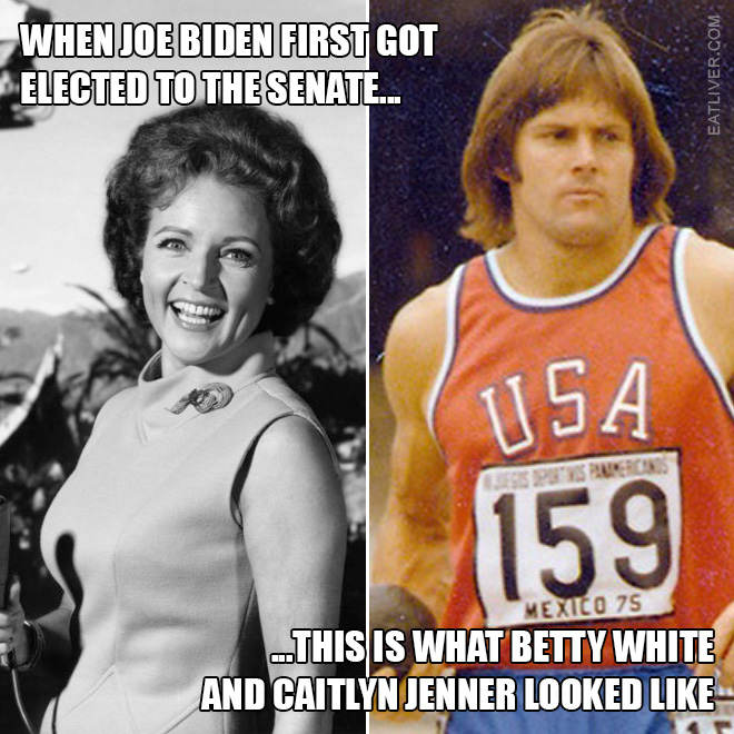 When Joe Biden first got elected to the Senate, this is what Betty White and Caitlyn Jenner looked like.
