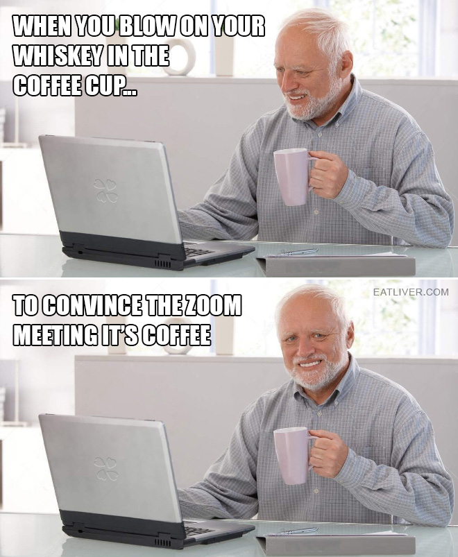 When you blow on your whiskey in the coffee cup to convince the Zoom meeting it's coffee.