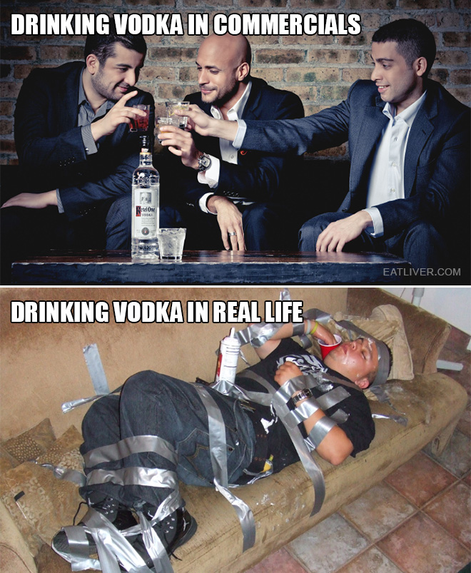 Commercials are very misleading. Vodka drinking reality is way less glamorous.