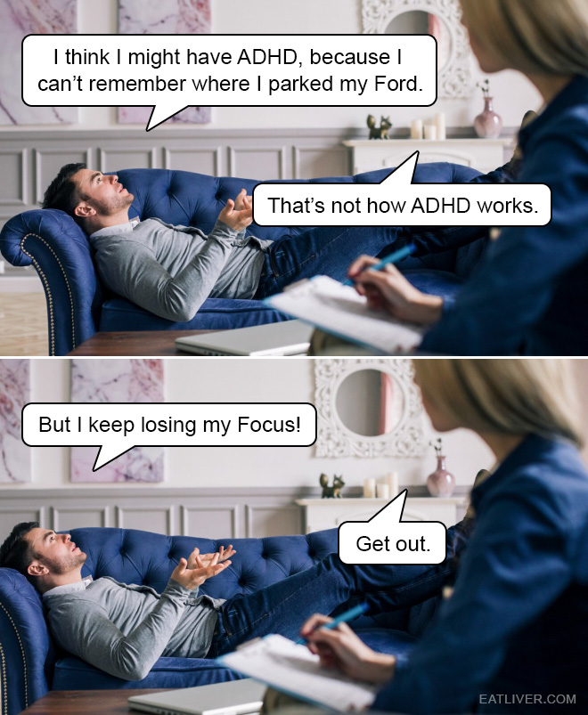 I think I might have ADHD, because I can't remember where I parked my Ford... Help me, doc!