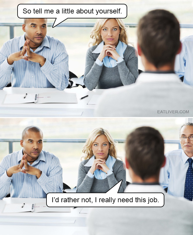 Do you want a job or not? Of course you want it! That's why you need to shut up and don't tell anything about yourself.