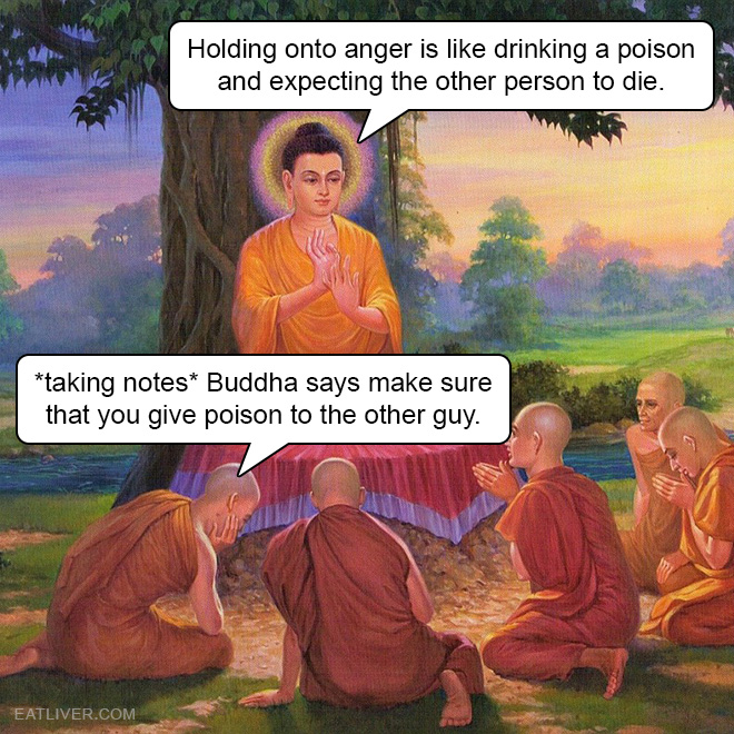 Holding onto anger is like drinking a poison and expecting the other person to die. *taking notes* Buddha says make sure that you give poison to the other guy.