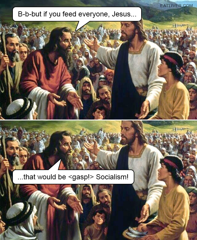 B-b-but if you feed everyone, Jesus, that would be Socialism!
