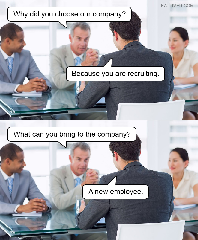 Why did you choose our company? Because you are recruiting. What can you bring to the company? A new employee.
