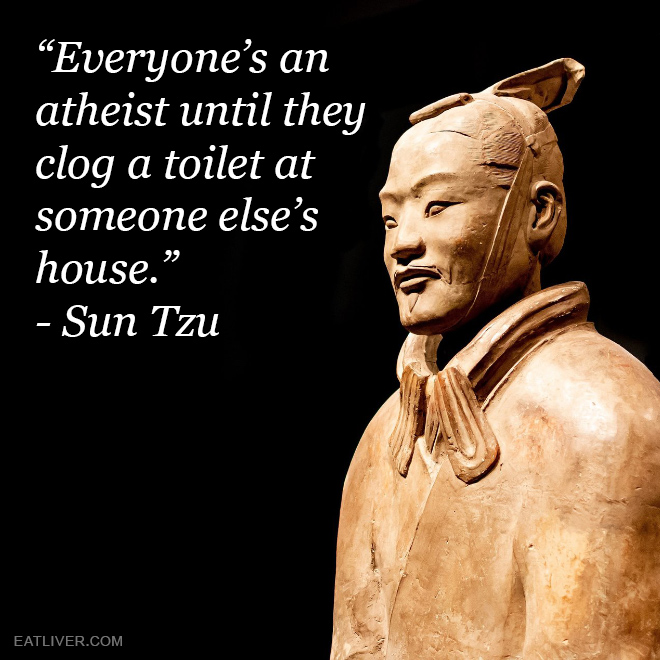 """Everyone's an atheist until they clog a toilet at someone else's house."" - Sun Tzu"