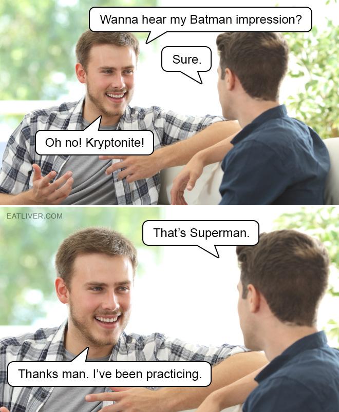 Wanna hear my Batman impression? Sure. Oh no! Kryptonite! That's Superman. Thanks man. I've been practicing.