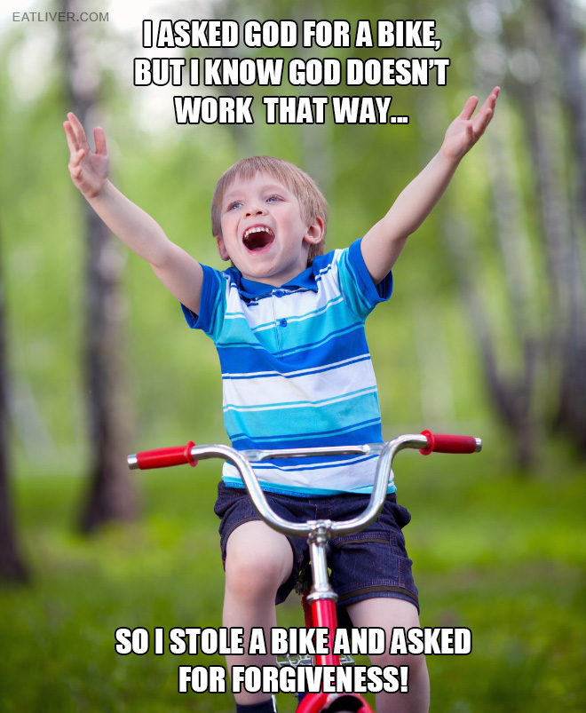 I asked God for a bike, but I know God doesn't work that way, so I stole a bike and asked for forgiveness.