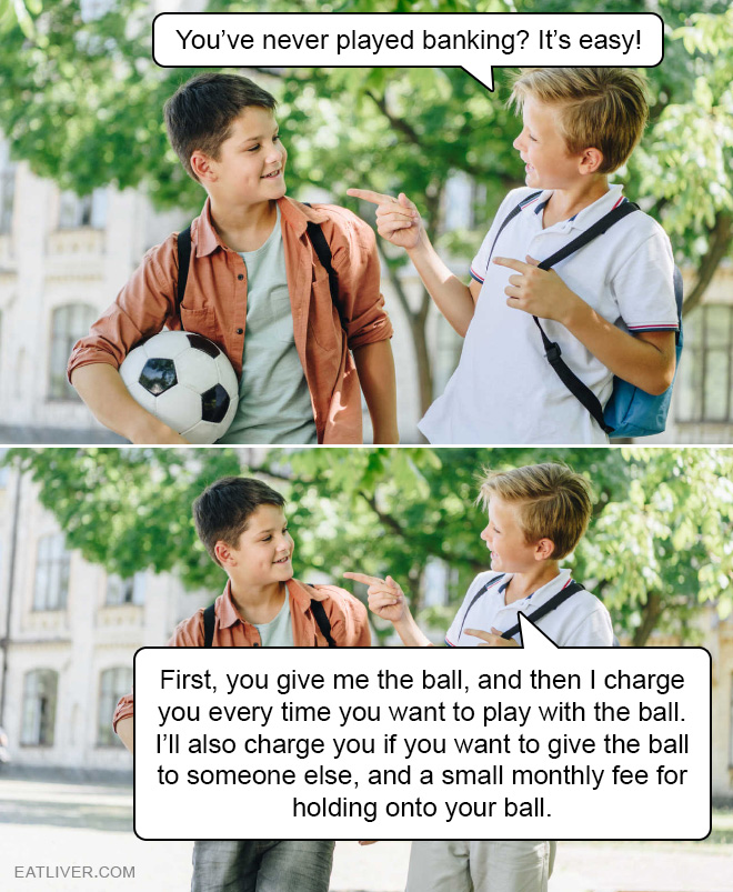 It's easy! First, you give me the ball, and then I charge you every time you want to play with the ball. I'll also charge you if you want to give the ball to someone else, and a small monthly fee for holding onto your ball.