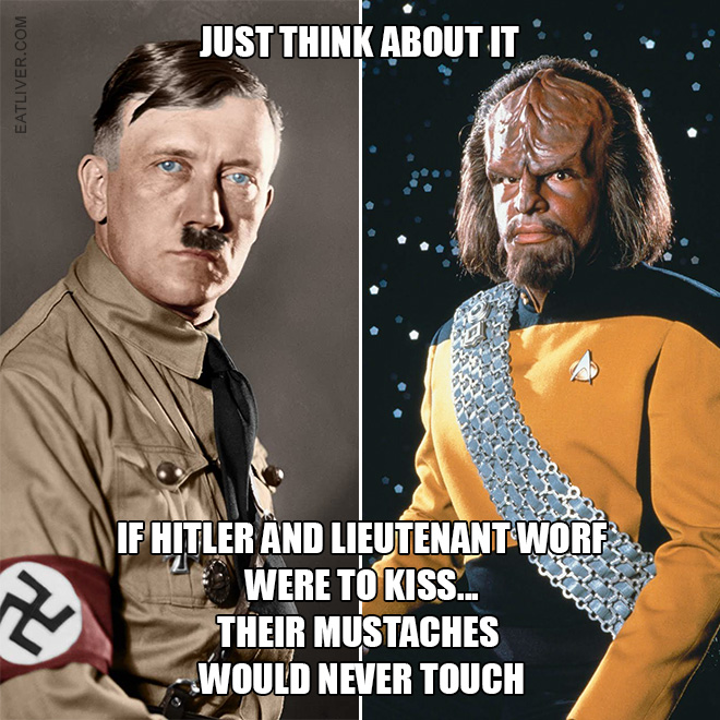 If Hitler and Lieutenant Worf were to kiss... their mustaches would never touch.