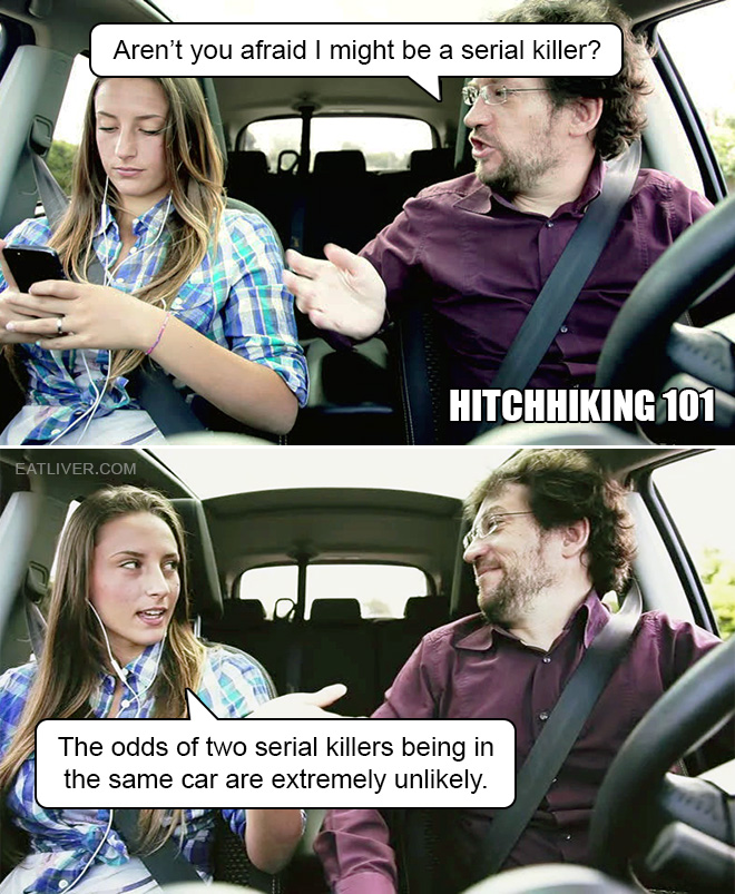 Aren't you afraid I might be a serial killer? The odds of two serial killers being in the same car are extremely unlikely.