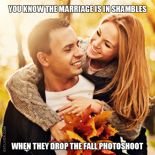 You know the marriage is in shambles when they drop the fall photoshoot.