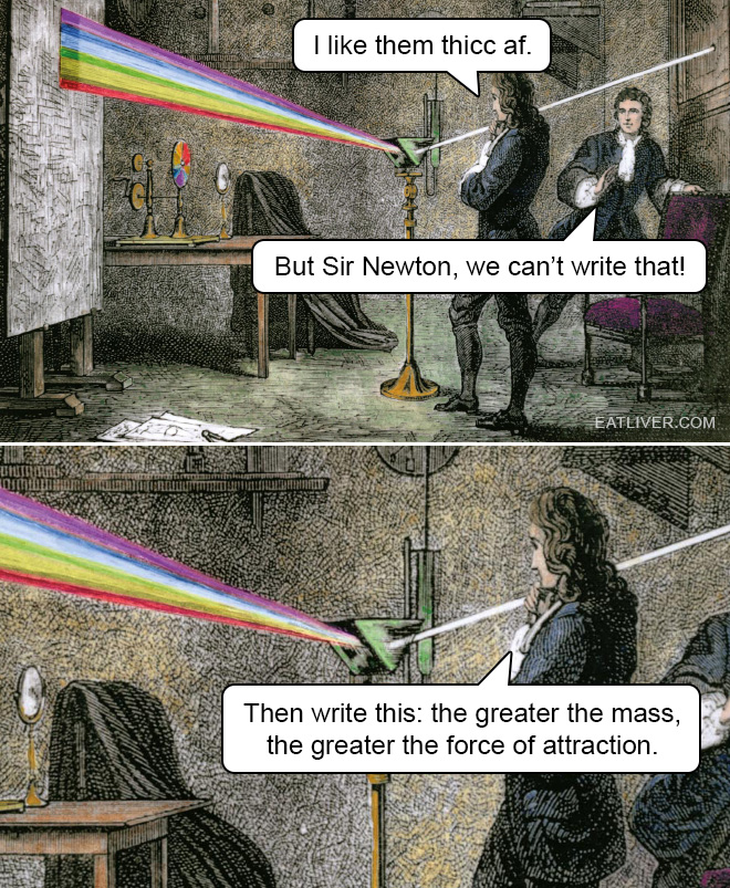 I like them thicc af. But Sir Newton, we can't write that! Then write this: the greater the mass, the greater the force of attraction.