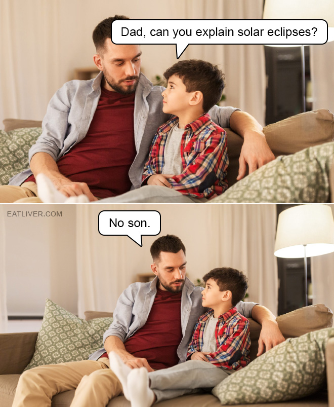 Dad, can you explain solar eclipses? No son.