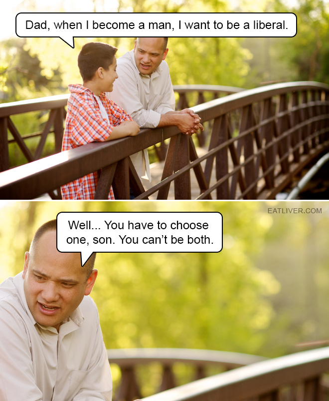 Dad, when I become a man, I want to be a liberal. Well... You have to choose one, son. You can't be both.